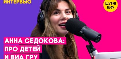 Анна Седокова – Про детей, ВИА Гру и женскую дружбу